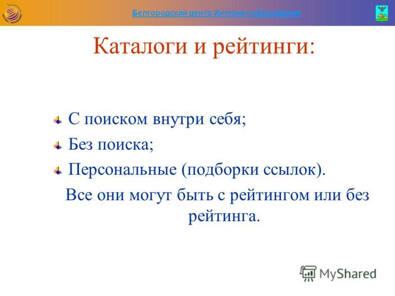 Белгородский центр Интернет-образования Каталоги и рейтинги: С поиском внутри себя; Без поиска; Персональные (подборки ссылок). Все они могут быть с рейтингом или без рейтинга.