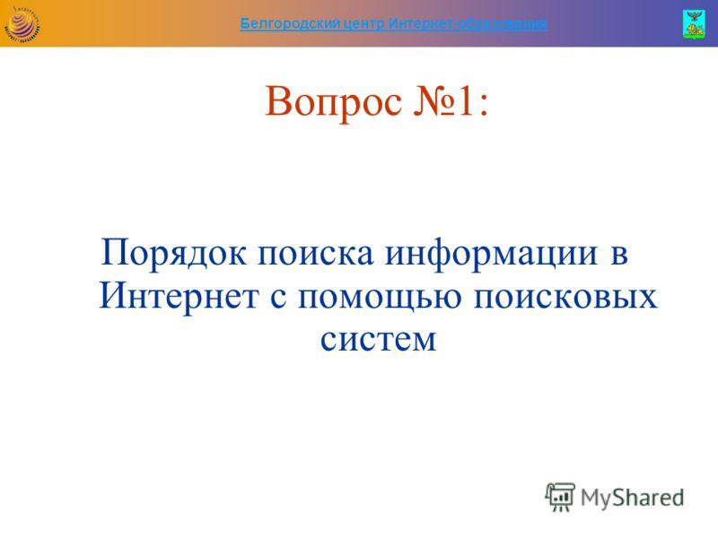 Белгородский центр Интернет-образования Вопрос 1: Порядок поиска информации в Интернет с помощью поисковых систем