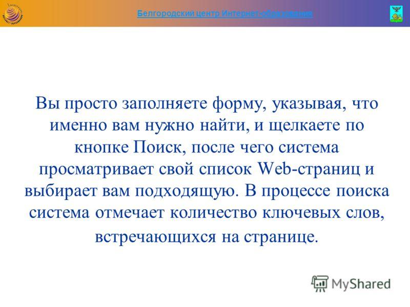 Белгородский центр Интернет-образования Вы просто заполняете форму, указывая, что именно вам нужно найти, и щелкаете по кнопке Поиск, после чего система просматривает свой список Web-страниц и выбирает вам подходящую. В процессе поиска система отмеча