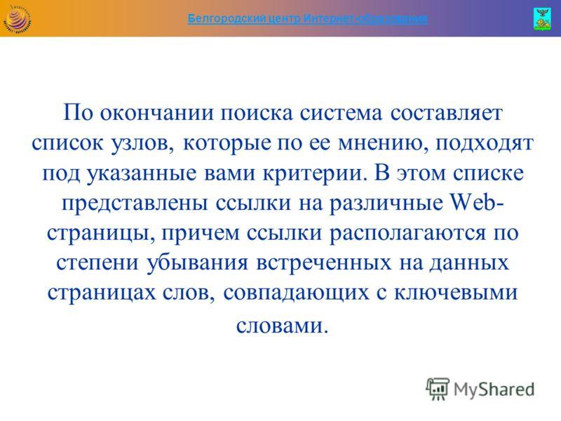 Белгородский центр Интернет-образования По окончании поиска система составляет список узлов, которые по ее мнению, подходят под указанные вами критерии. В этом списке представлены ссылки на различные Web- страницы, причем ссылки располагаются по степ