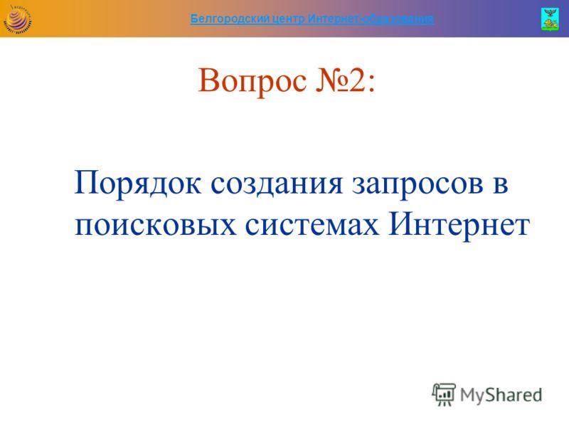 Белгородский центр Интернет-образования Вопрос 2: Порядок создания запросов в поисковых системах Интернет