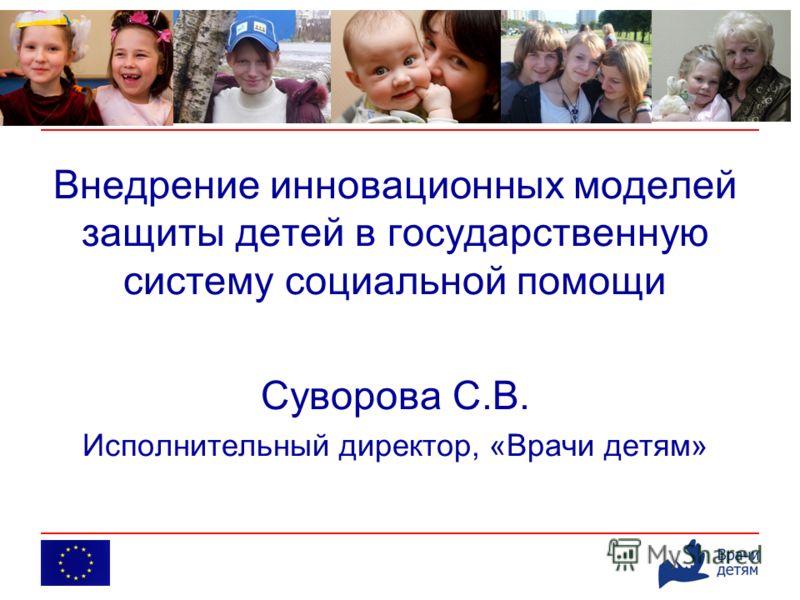 Внедрение инновационных моделей защиты детей в государственную систему социальной помощи Суворова С.В. Исполнительный директор, «Врачи детям»