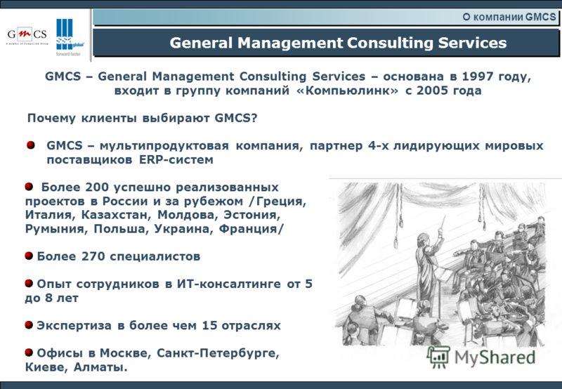 General Management Consulting Services О компании GMCS Более 200 успешно реализованных проектов в России и за рубежом /Греция, Италия, Казахстан, Молдова, Эстония, Румыния, Польша, Украина, Франция/ Более 270 специалистов Опыт сотрудников в ИТ-консал