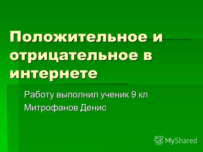 Положительное и отрицательное в интернете Работу выполнил ученик 9 кл Митрофанов Денис