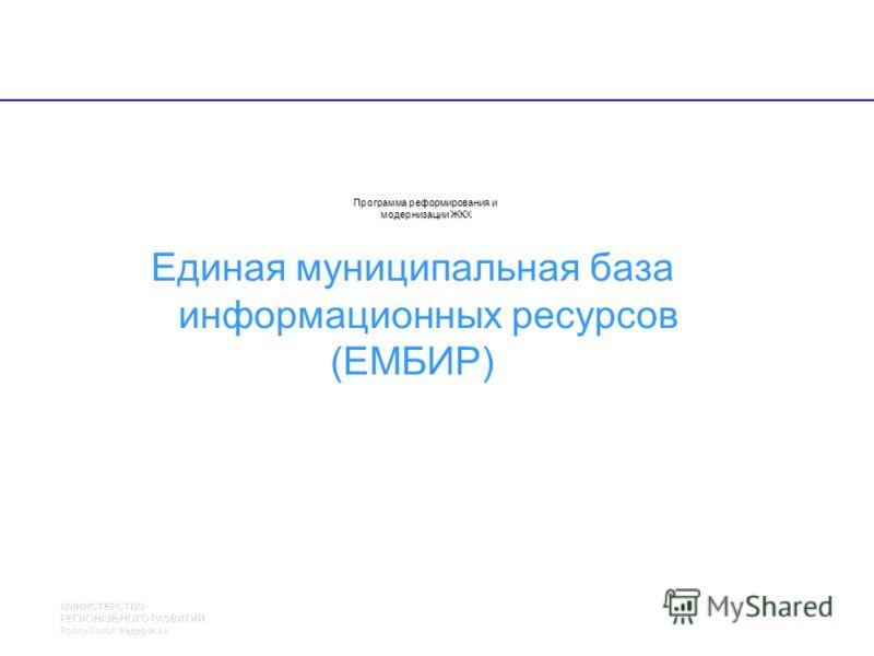 МИНИСТЕРСТВО РЕГИОНАЛЬНОГО РАЗВИТИЯ Российской Федерации 24 21 Программа реформирования и модернизации ЖКХ Единая муниципальная база информационных ресурсов (ЕМБИР)