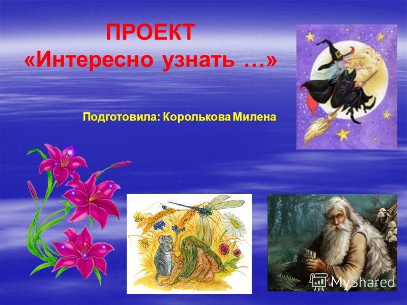 ПРОЕКТ «Интересно узнать …» Подготовила: Королькова Милена