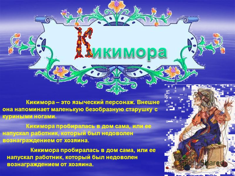 Кикимора – это языческий персонаж. Внешне она напоминает маленькую безобразную старушку с куриными ногами. Кикимора пробиралась в дом сама, или ее напускал работник, который был недоволен вознаграждением от хозяина.