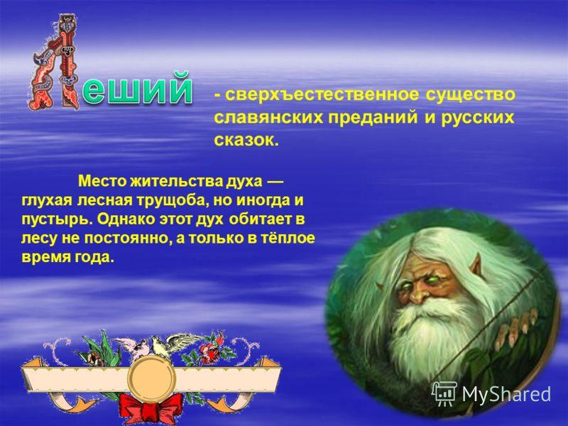 - сверхъестественное существо славянских преданий и русских сказок. Место жительства духа глухая лесная трущоба, но иногда и пустырь. Однако этот дух обитает в лесу не постоянно, а только в тёплое время года.