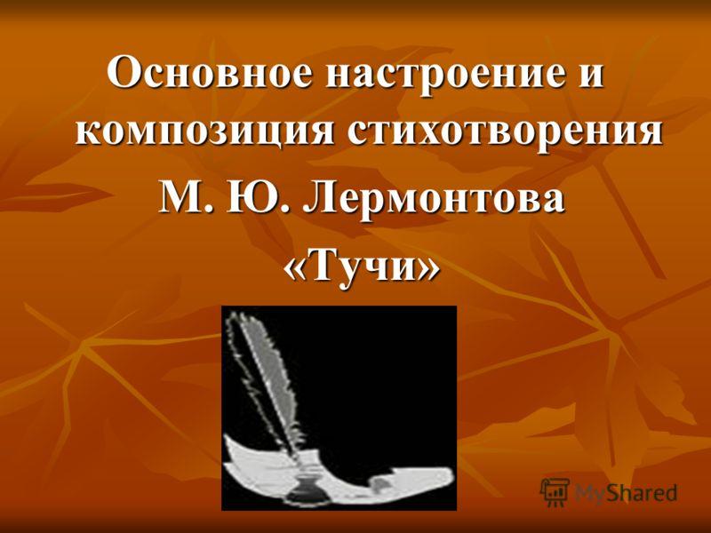 Основное настроение и композиция стихотворения М. Ю. Лермонтова М. Ю. Лермонтова «Тучи» «Тучи»