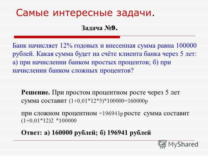 Самые интересные задачи. Задача 9. Банк начисляет 12% годовых и внесенная сумма равна 100000 рублей. Какая сумма будет на счёте клиента банка через 5 лет: а) при начислении банком простых процентов; б) при начислении банком сложных процентов? Решение