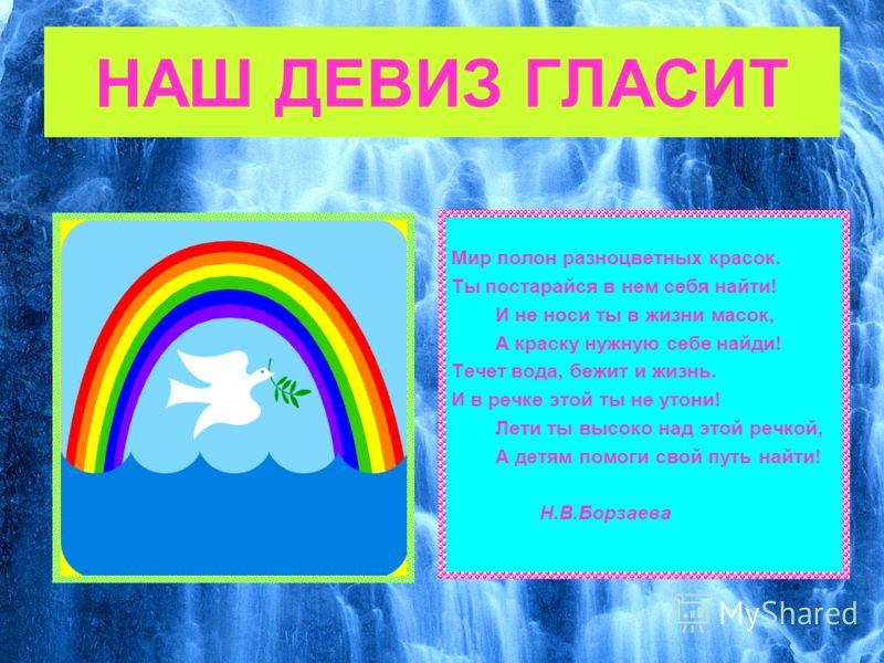 НАШ ДЕВИЗ ГЛАСИТ Мир полон разноцветных красок. Ты постарайся в нем себя найти! И не носи ты в жизни масок, А краску нужную себе найди! Течет вода, бежит и жизнь. И в речке этой ты не утони! Лети ты высоко над этой речкой, А детям помоги свой путь на