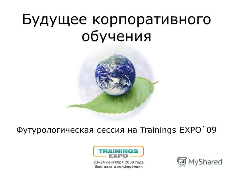 Будущее корпоративного обучения Футурологическая сессия на Trainings EXPO`09