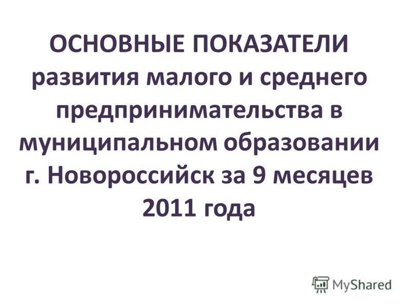ОСНОВНЫЕ ПОКАЗАТЕЛИ развития малого и среднего предпринимательства в муниципальном образовании г. Новороссийск за 9 месяцев 2011 года