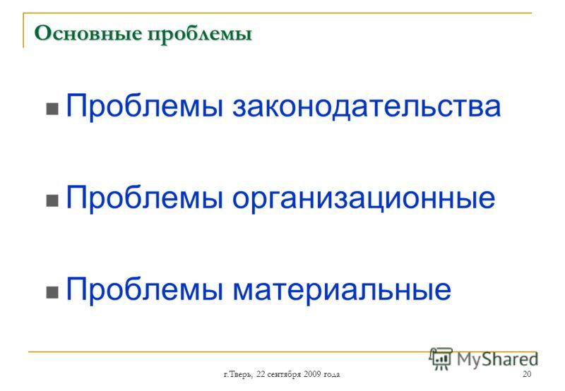 г.Тверь, 22 сентября 2009 года 20 Основные проблемы Проблемы законодательства Проблемы организационные Проблемы материальные