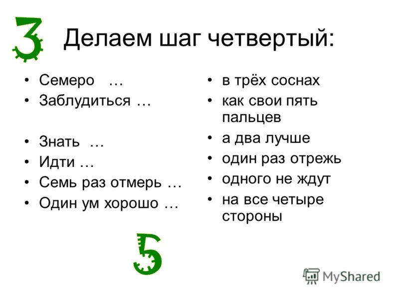 Делаем шаг четвертый: Семеро … Заблудиться … Знать … Идти … Семь раз отмерь … Один ум хорошо … в трёх соснах как свои пять пальцев а два лучше один раз отрежь одного не ждут на все четыре стороны
