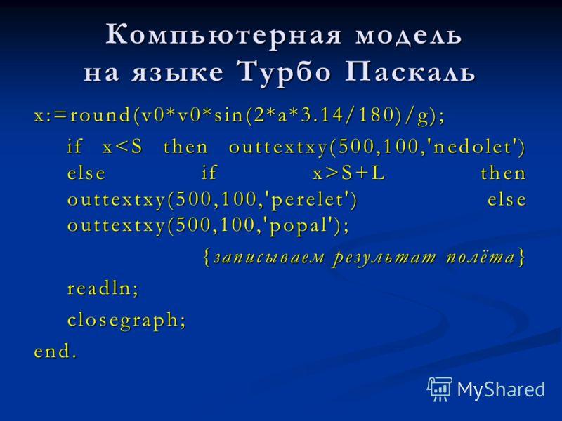 Компьютерная модель на языке Турбо Паскаль Компьютерная модель на языке Турбо Паскаль x:=round(v0*v0*sin(2*a*3.14/180)/g); if x S+L then outtextxy(500,100,'perelet') else outtextxy(500,100,'popal'); {записываем результат полёта} readln;closegraph;end