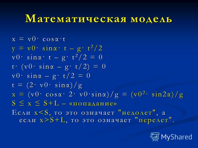 Математическая модель x = v0· cosα·t y = v0· sinα· t – g· t 2 /2 v0· sinα· t – g· t 2 /2 = 0 t· (v0· sinα – g· t/2) = 0 v0· sinα – g· t/2 = 0 t = (2· v0· sinα)/g x = (v0· cosα· 2· v0·sinα)/g = (v0 2 · sin2α)/g S x S+L – «попадание» Если х S+L, то это
