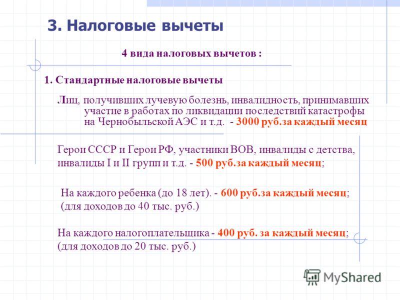 3. Налоговые вычеты 4 вида налоговых вычетов : 1. Стандартные налоговые вычеты Лиц, получивших лучевую болезнь, инвалидность, принимавших участие в работах по ликвидации последствий катастрофы на Чернобыльской АЭС и т.д. - 3000 руб.за каждый месяц Ге