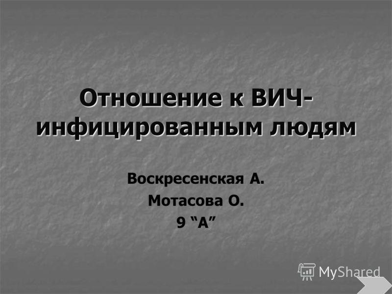 Отношение к ВИЧ- инфицированным людям Воскресенская А. Мотасова О. 9 А
