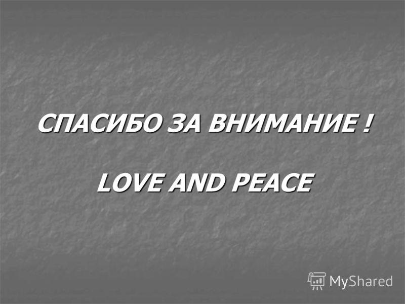 СПАСИБО ЗА ВНИМАНИЕ ! LOVE AND PEACE