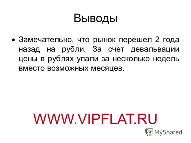 Выводы Замечательно, что рынок перешел 2 года назад на рубли. За счет девальвации цены в рублях упали за несколько недель вместо возможных месяцев. WWW.VIPFLAT.RU