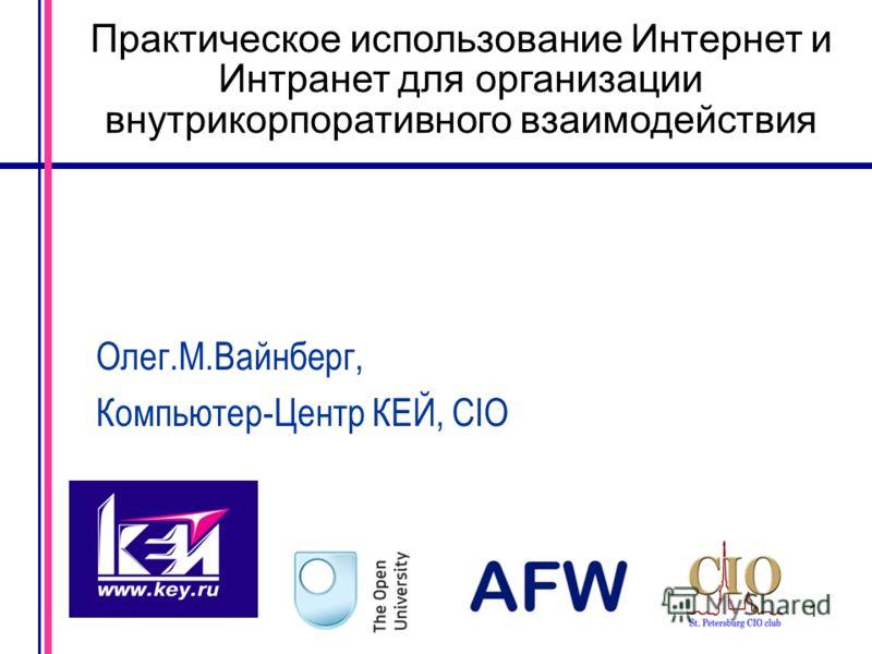 1 Практическое использование Интернет и Интранет для организации внутрикорпоративного взаимодействия Олег.М.Вайнберг, Компьютер-Центр КЕЙ, CIO