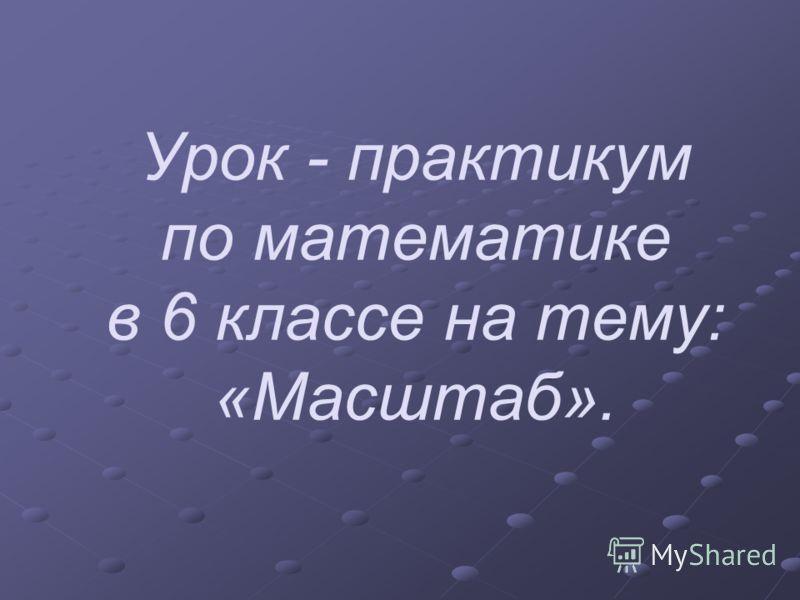 Урок - практикум по <a href='http://www.myshared.ru/slide/369009/' title='масштаб 6 класс математика'>математике в 6 классе на тему: «Масштаб</a>».