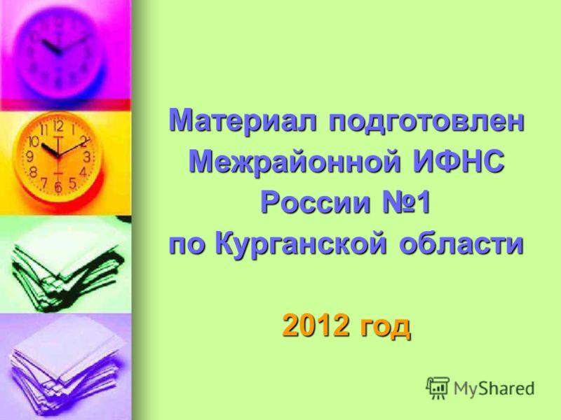 Материал подготовлен Межрайонной ИФНС России 1 по Курганской области 2012 год
