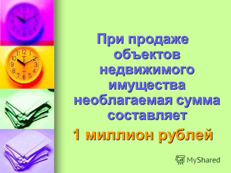 При продаже объектов недвижимого имущества необлагаемая сумма составляет 1 миллион рублей