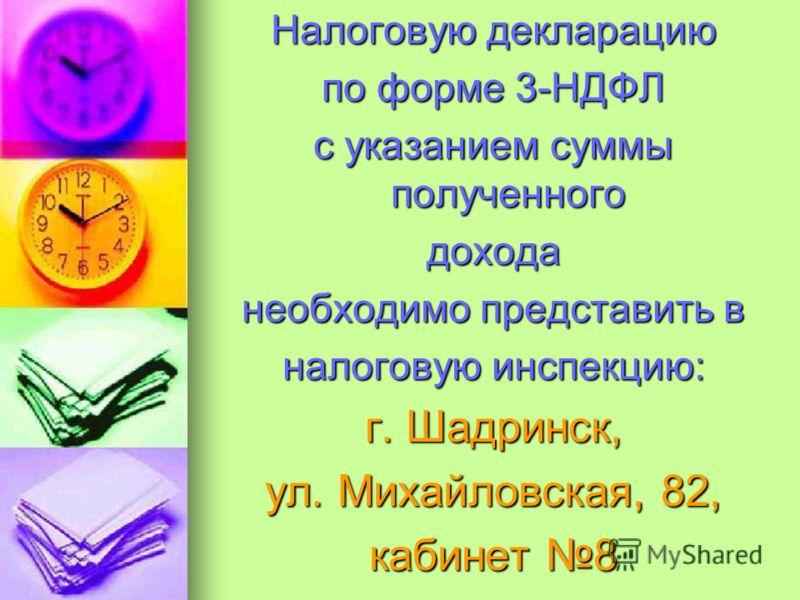 Налоговую декларацию по форме 3-НДФЛ с указанием суммы полученного дохода необходимо представить в налоговую инспекцию: г. Шадринск, ул. Михайловская, 82, кабинет 8