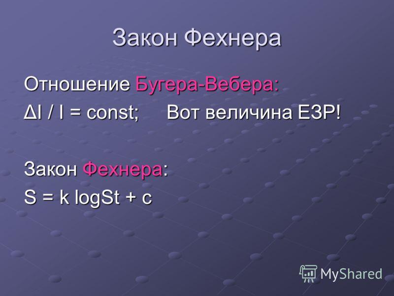 Закон Фехнера Отношение Бугера-Вебера: ΔI / I = const; Вот величина ЕЗР! Закон Фехнера: S = k logSt + c
