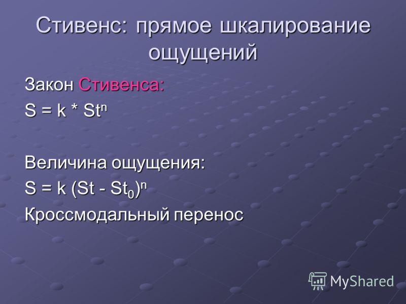Стивенс: прямое шкалирование ощущений Закон Стивенса: S = k * St n Величина ощущения: S = k (St - St 0 ) n Кроссмодальный перенос