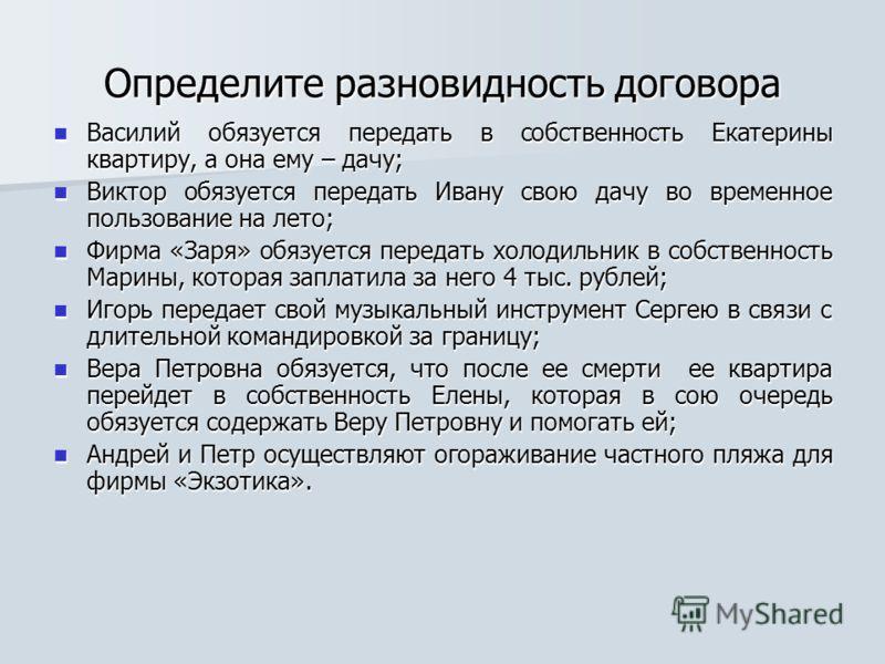 Определите разновидность договора Василий обязуется передать в собственность Екатерины квартиру, а она ему – дачу; Василий обязуется передать в собственность Екатерины квартиру, а она ему – дачу; Виктор обязуется передать Ивану свою дачу во временное