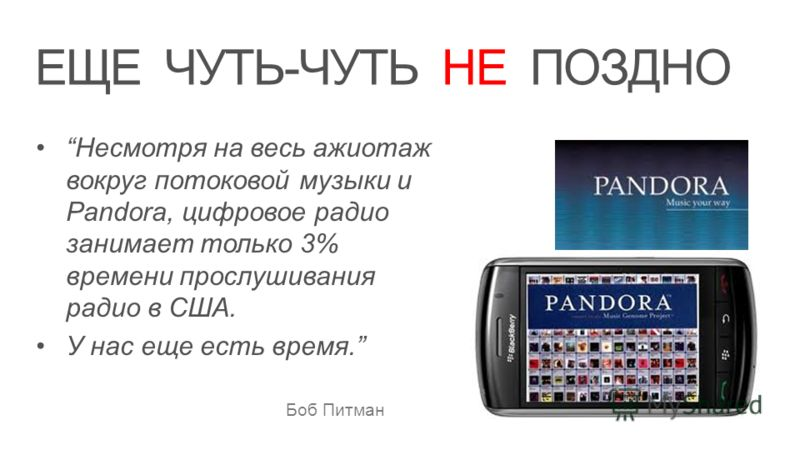 ЕЩЕ ЧУТЬ-ЧУТЬ НЕ ПОЗДНО Несмотря на весь ажиотаж вокруг потоковой музыки и Pandora, цифровое радио занимает только 3% времени прослушивания радио в США. У нас еще есть время. Боб Питман