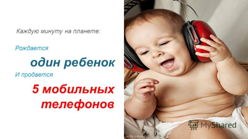 Каждую минуту на планете: Рождается один ребенок И продается 5 мобильных телефонов