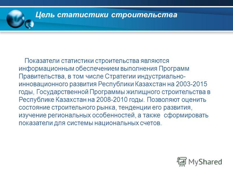 Цель статистики строительства Показатели статистики строительства являются информационным обеспечением выполнения Программ Правительства, в том числе Стратегии индустриально- инновационного развития Республики Казахстан на 2003-2015 годы, Государстве
