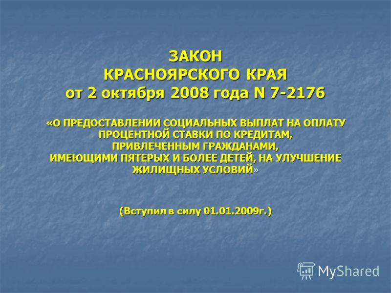 ЗАКОН КРАСНОЯРСКОГО КРАЯ от 2 октября 2008 года N 7-2176 «О ПРЕДОСТАВЛЕНИИ СОЦИАЛЬНЫХ ВЫПЛАТ НА ОПЛАТУ ПРОЦЕНТНОЙ СТАВКИ ПО КРЕДИТАМ, ПРИВЛЕЧЕННЫМ ГРАЖДАНАМИ, ИМЕЮЩИМИ ПЯТЕРЫХ И БОЛЕЕ ДЕТЕЙ, НА УЛУЧШЕНИЕ ЖИЛИЩНЫХ УСЛОВИЙ» (Вступил в силу 01.01.2009г.