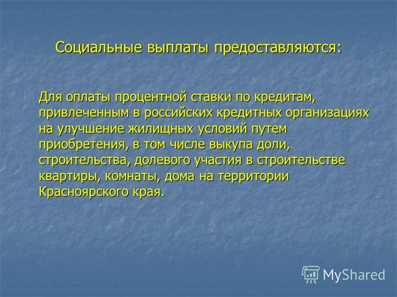 Социальные выплаты предоставляются: Для оплаты процентной ставки по кредитам, привлеченным в российских кредитных организациях на улучшение жилищных условий путем приобретения, в том числе выкупа доли, строительства, долевого участия в строительстве