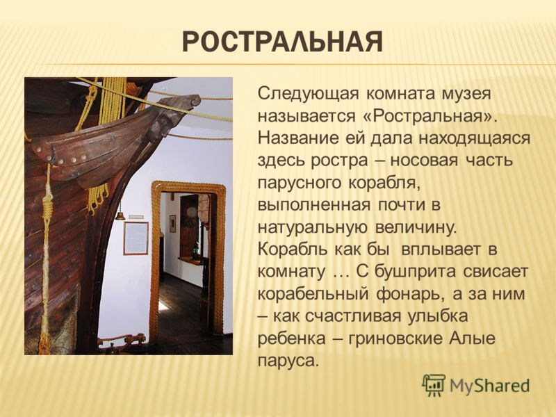 РОСТРАЛЬНАЯ Следующая комната музея называется «Ростральная». Название ей дала находящаяся здесь ростра – носовая часть парусного корабля, выполненная почти в натуральную величину. Корабль как бы вплывает в комнату … С бушприта свисает корабельный фо
