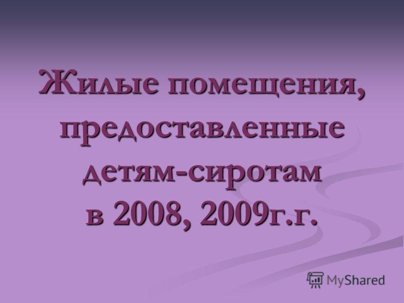 Жилые помещения, предоставленные детям-сиротам в 2008, 2009г.г.