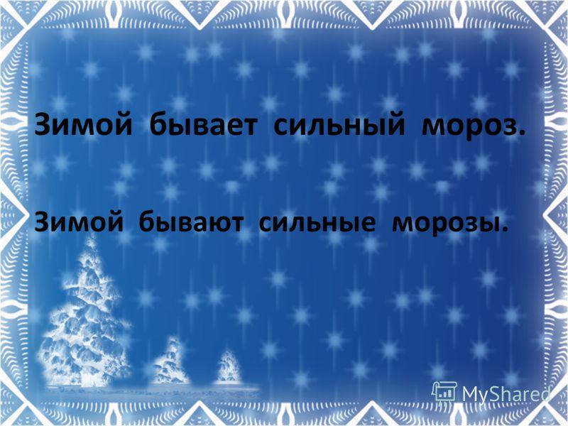 Зимой бывает сильный мороз. Зимой бывают сильные морозы.