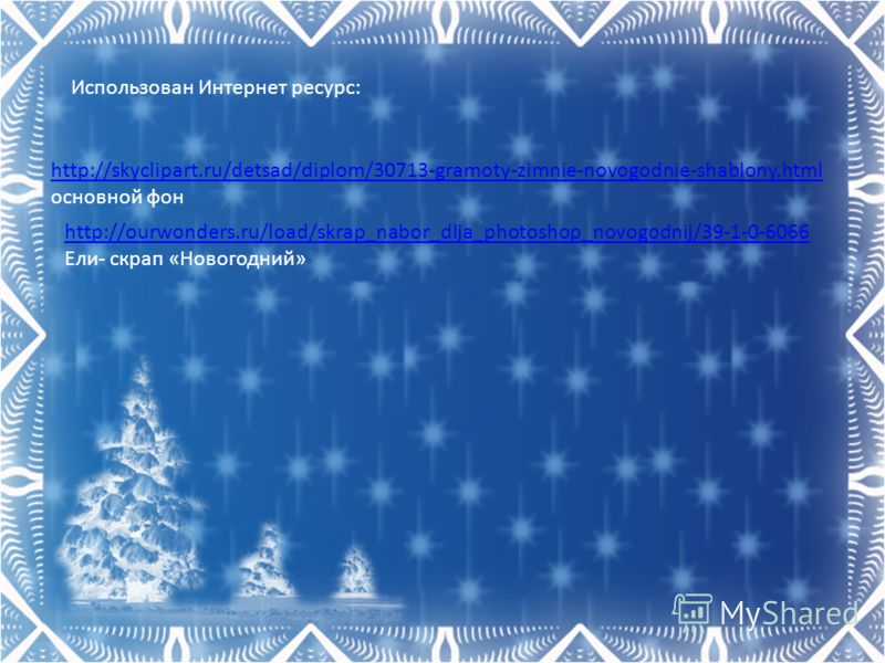 http://skyclipart.ru/detsad/diplom/30713-gramoty-zimnie-novogodnie-shablony.html http://skyclipart.ru/detsad/diplom/30713-gramoty-zimnie-novogodnie-shablony.html основной фон Использован Интернет ресурс: http://ourwonders.ru/load/skrap_nabor_dlja_pho