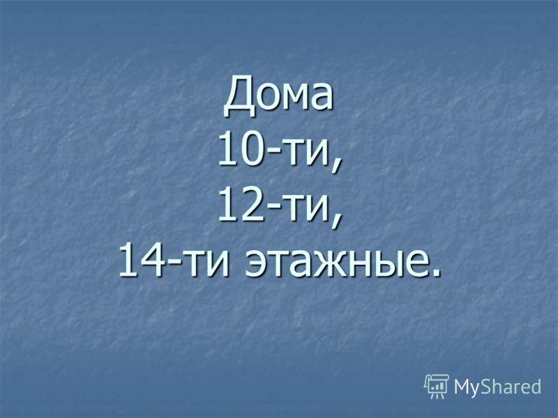 Дома 10-ти, 12-ти, 14-ти этажные.