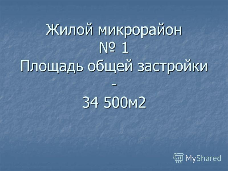Жилой микрорайон 1 Площадь общей застройки - 34 500м2 Жилой микрорайон 1 Площадь общей застройки - 34 500м2