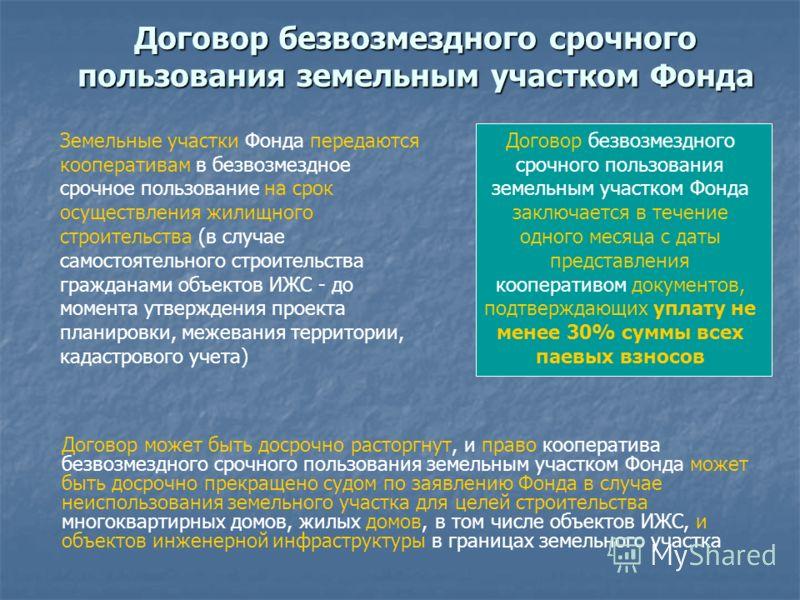 Договор безвозмездного срочного пользования земельным участком Фонда Земельные участки Фонда передаются кооперативам в безвозмездное срочное пользование на срок осуществления жилищного строительства (в случае самостоятельного строительства гражданами