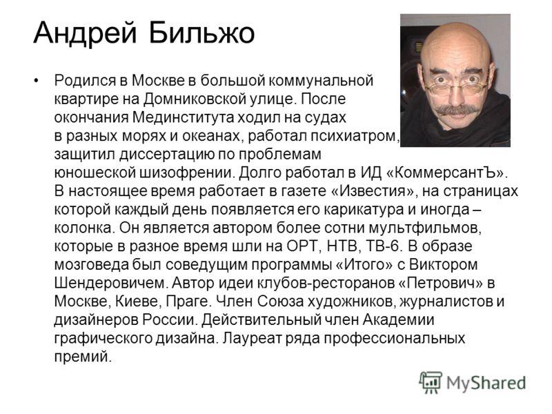 Андрей Бильжо Родился в Москве в большой коммунальной квартире на Домниковской улице. После окончания Мединститута ходил на судах в разных морях и океанах, работал психиатром, защитил диссертацию по проблемам юношеской шизофрении. Долго работал в ИД