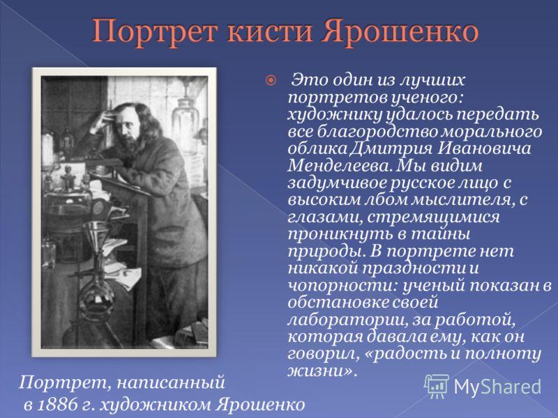 Это один из лучших портретов ученого: художнику удалось передать все благородство морального облика Дмитрия Ивановича Менделеева. Мы видим задумчивое русское лицо с высоким лбом мыслителя, с глазами, стремящимися проникнуть в тайны природы. В портрет