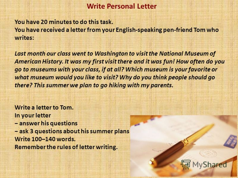 Write Personal Letter You have 20 minutes to do this task. You have received a letter from your English-speaking pen-friend Tom who writes: Last month our class went to Washington to visit the National Museum of American History. It was my first visi