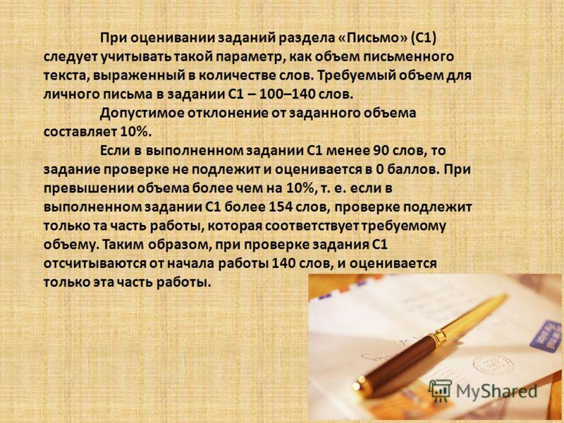 При оценивании заданий раздела «Письмо» (С1) следует учитывать такой параметр, как объем письменного текста, выраженный в количестве слов. Требуемый объем для личного письма в задании С1 – 100–140 слов. Допустимое отклонение от заданного объема соста