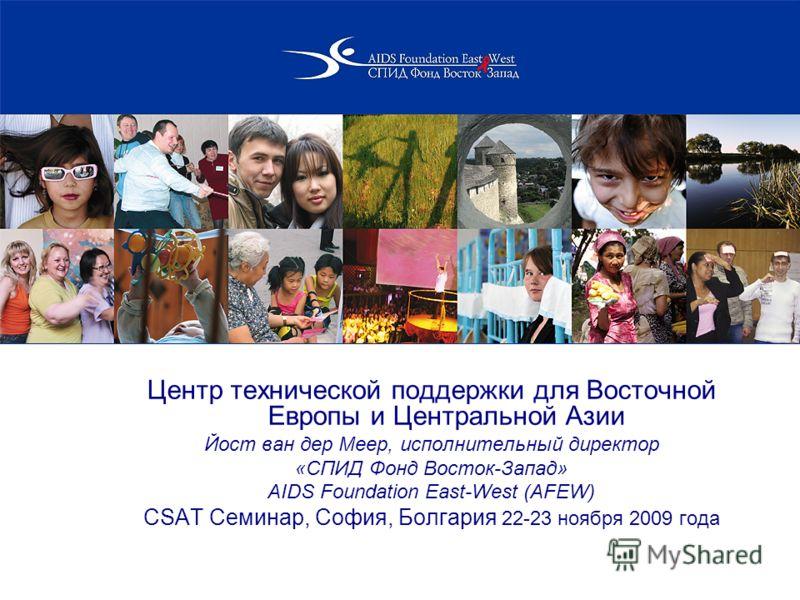 Центр технической поддержки для Восточной Европы и Центральной Азии Йост ван дер Меер, исполнительный директор «СПИД Фонд Восток-Запад» AIDS Foundation East-West (AFEW) CSAT Семинар, София, Болгария 22-23 ноября 2009 года